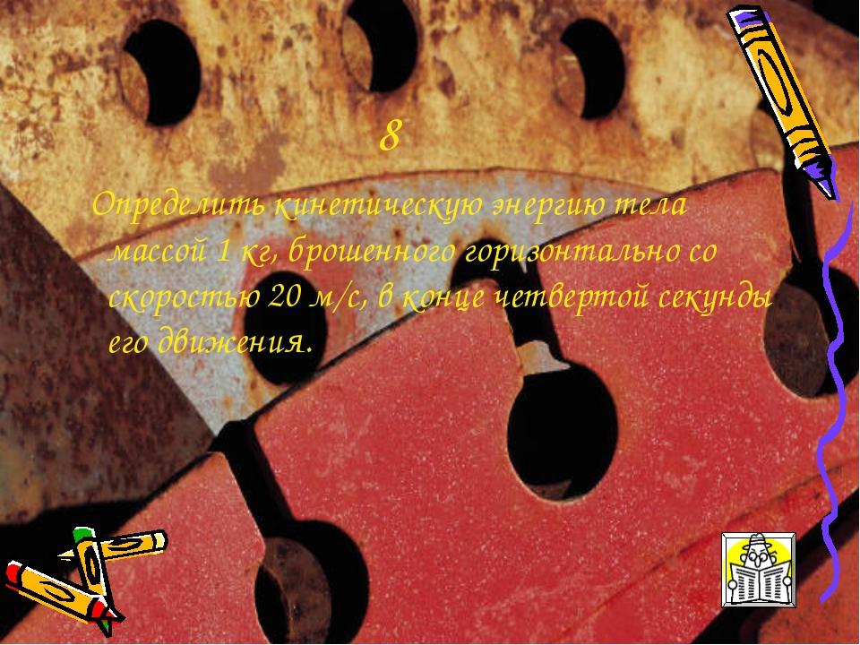 8 Определить кинетическую энергию тела массой 1 кг, брошенного горизонтально...