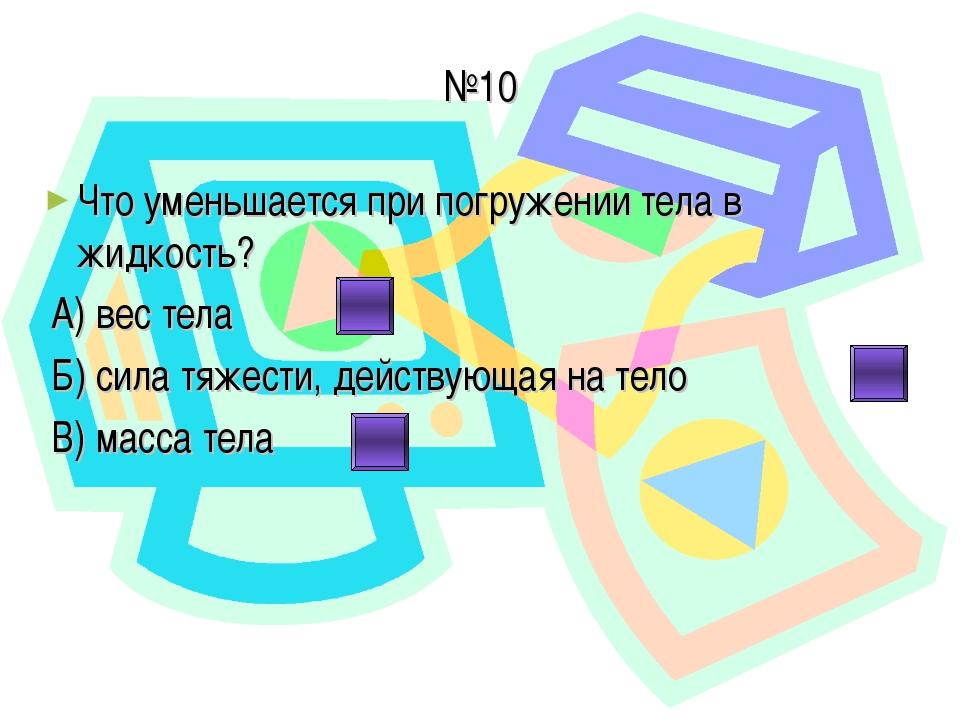 №10 Что уменьшается при погружении тела в жидкость? А) вес тела Б) сила тяжес...
