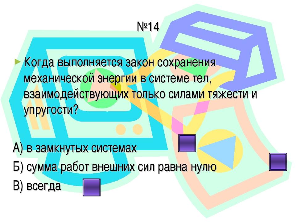 №14 Когда выполняется закон сохранения механической энергии в системе тел, вз...