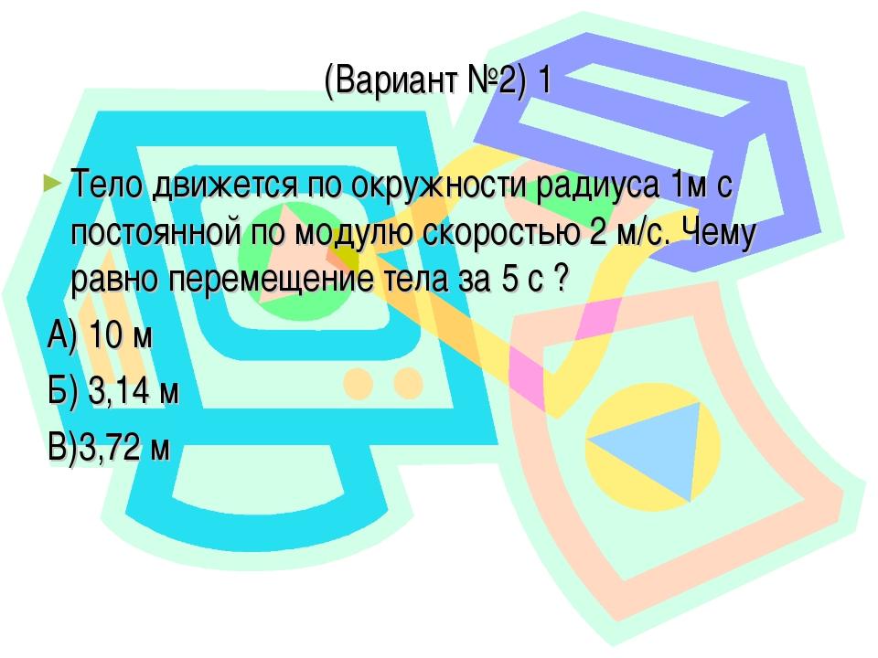 (Вариант №2) 1 Тело движется по окружности радиуса 1м с постоянной по модулю...