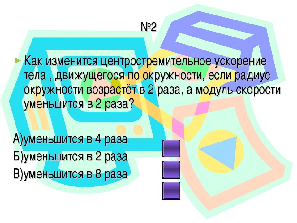 №2 Как изменится центростремительное ускорение тела , движущегося по окружнос...
