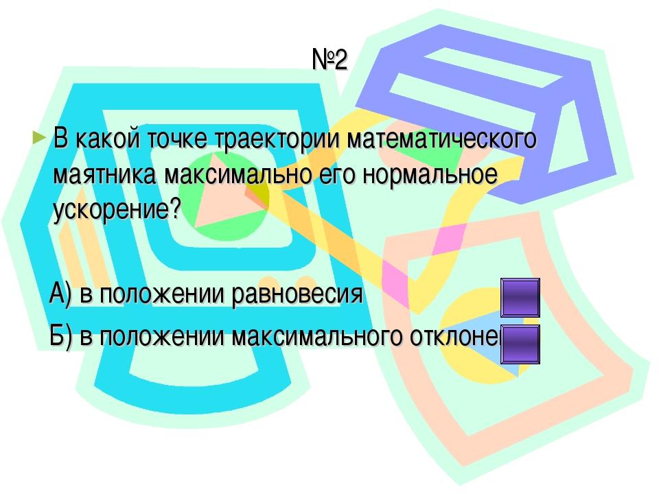 №2 В какой точке траектории математического маятника максимально его нормальн...
