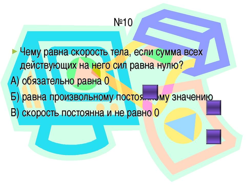 №10 Чему равна скорость тела, если сумма всех действующих на него сил равна н...
