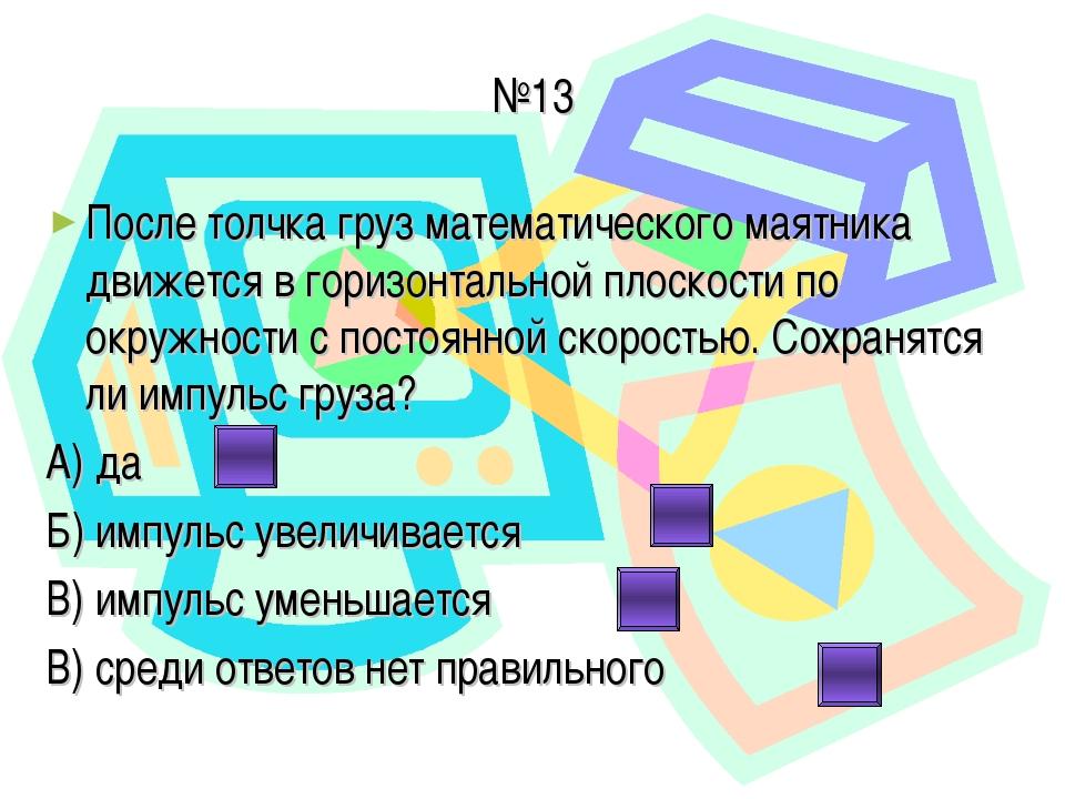 №13 После толчка груз математического маятника движется в горизонтальной плос...