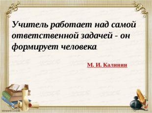 Учитель работает над самой ответственной задачей - он формирует человека. М.