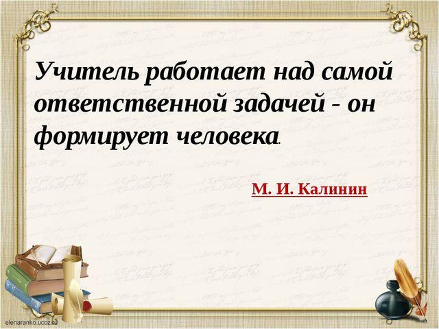 Учитель работает над самой ответственной задачей - он формирует человека. М....