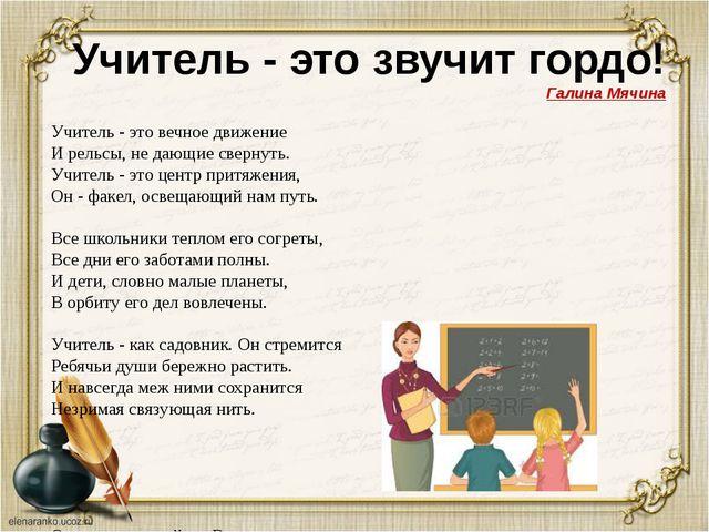 Учитель - это звучит гордо! Галина Мячина Учитель - это вечное движение И рел...