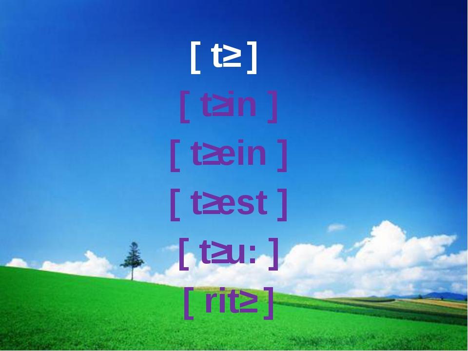 [ tʃ ] [ tʃin ] [ tʃein ] [ tʃest ] [ tʃu: ] [ ritʃ ]