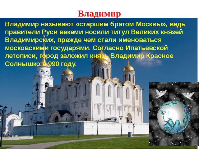 Владимир Владимир называют «старшим братом Москвы», ведь правители Руси векам...
