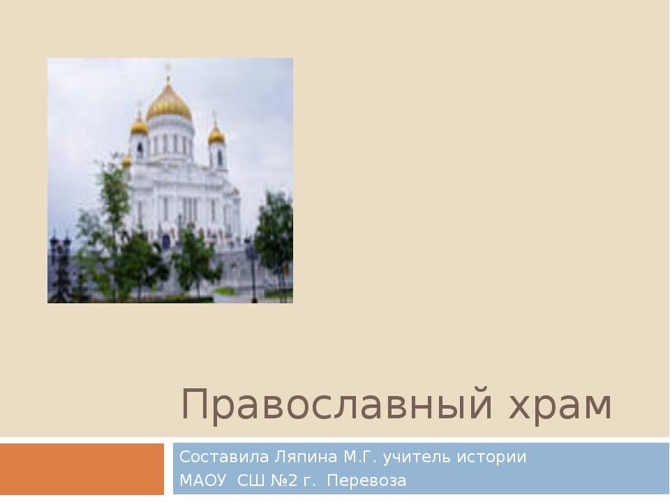 Православный храм Составила Ляпина М.Г. учитель истории МАОУ СШ №2 г. Перевоза