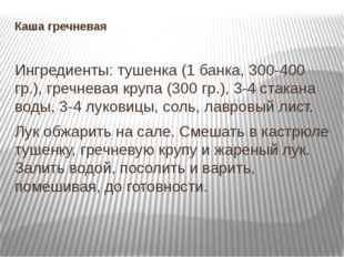 Каша гречневая Ингредиенты: тушенка (1 банка, 300-400 гр.), гречневая крупа (