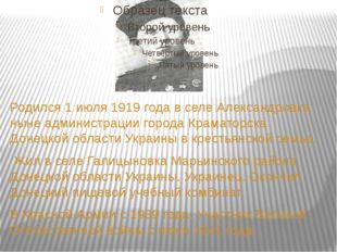 Родился 1 июля 1919 года в селе Александровка ныне администрации города Крам