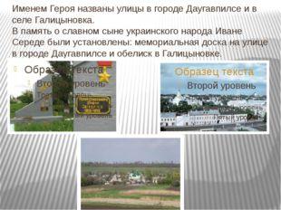 Именем Героя названы улицы в городе Даугавпилсе и в селе Галицыновка. В памят