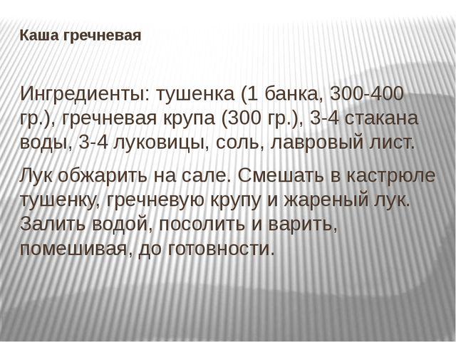 Каша гречневая Ингредиенты: тушенка (1 банка, 300-400 гр.), гречневая крупа (...