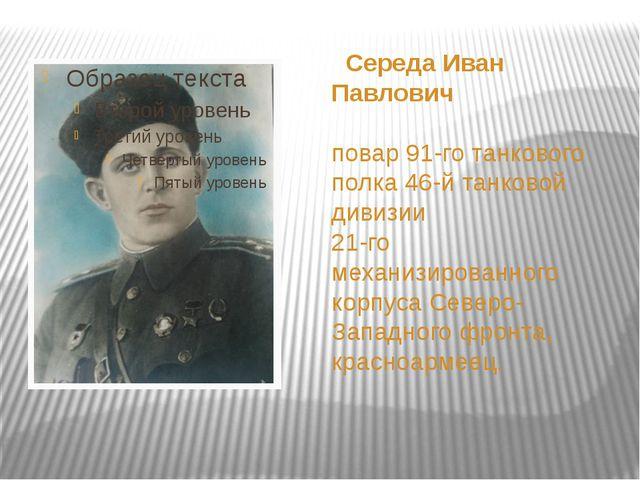 Середа Иван Павлович повар 91-го танкового полка 46-й танковой дивизии 21-го...