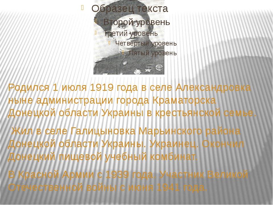 Родился 1 июля 1919 года в селе Александровка ныне администрации города Крам...