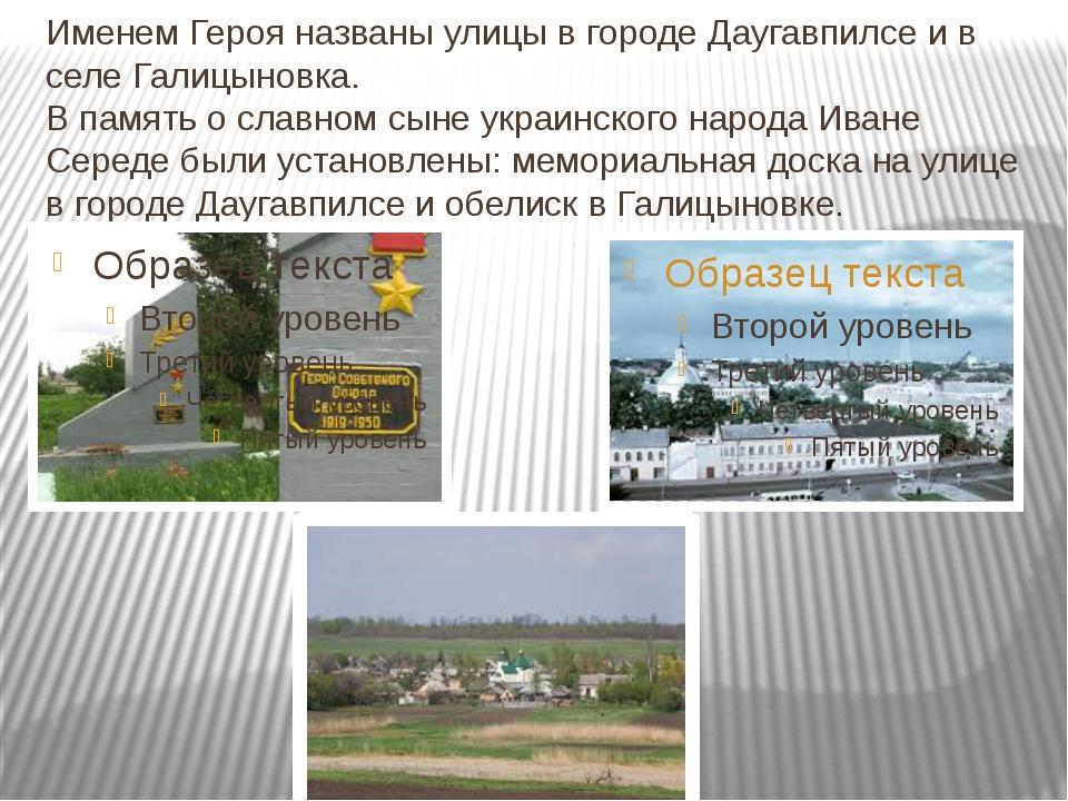 Именем Героя названы улицы в городе Даугавпилсе и в селе Галицыновка. В памят...