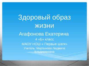 Здоровый образ жизни Агафонова Екатерина 4 «Б» класс МАОУ НОШ « Первые шаги»