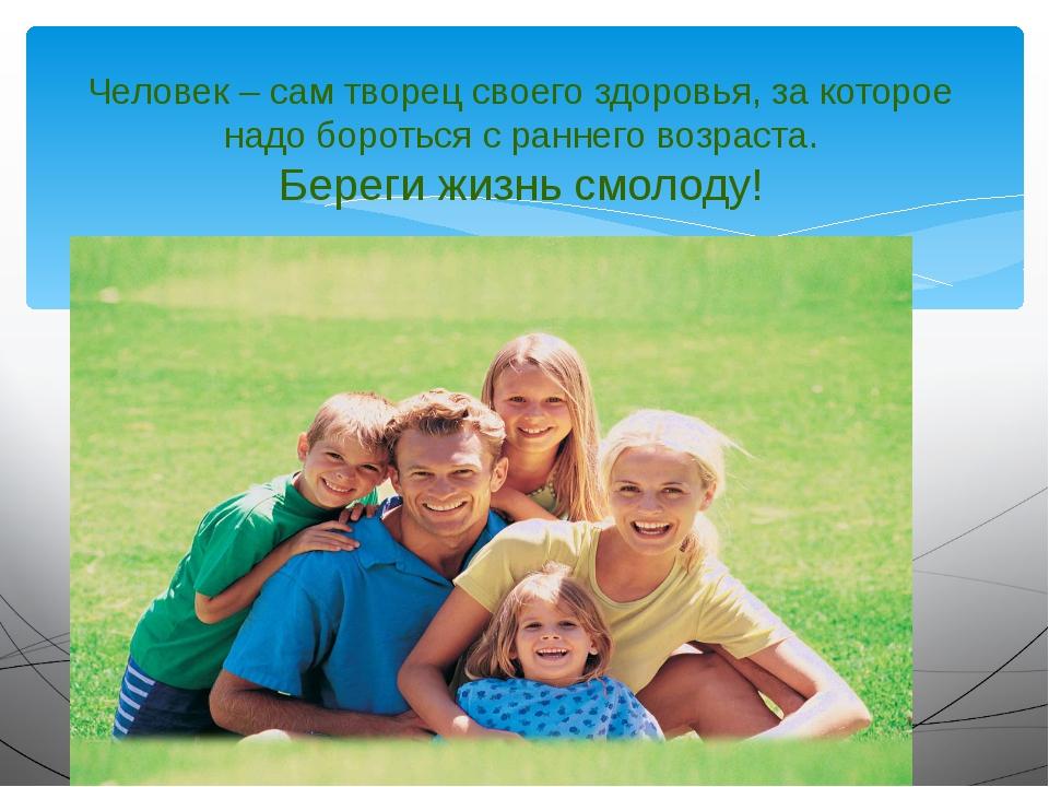 Человек – сам творец своего здоровья, за которое надо бороться с раннего воз...