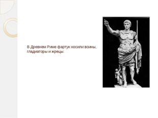 В Древнем Риме фартук носили воины, гладиаторы и жрецы.
