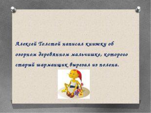 Алексей Толстой написал книжку об озорном деревянном мальчишке, которого стар