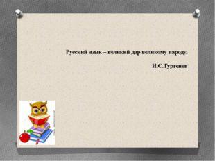 Русский язык – великий дар великому народу. И.С.Тургенев