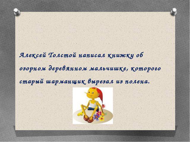Алексей Толстой написал книжку об озорном деревянном мальчишке, которого стар...