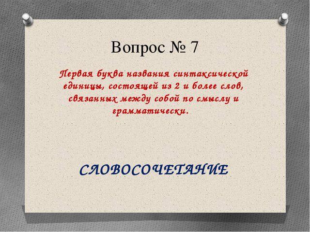 Вопрос № 7 Первая буква названия синтаксической единицы, состоящей из 2 и бол...