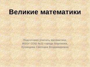 Великие математики Подготовил учитель математики, МБОУ СОШ №12 города Воронеж