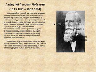 Пафнутий Львович Чебышев (16.05.1821 – 26.11.1894) Выдающийся русский математ