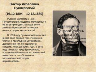 Виктор Яковлевич Буняковский (16.12.1804 – 12.12.1889) Русский математик, чле