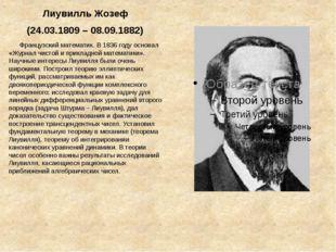 ЛиувилльЖозеф (24.03.1809 – 08.09.1882) Французский математик. В 1836 году о