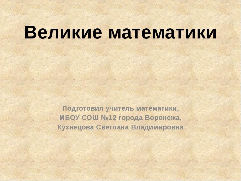 Великие математики Подготовил учитель математики, МБОУ СОШ №12 города Воронеж...