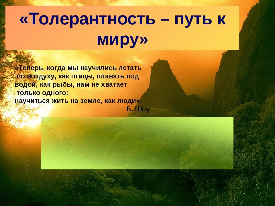 «Толерантность – путь к миру» «Теперь, когда мы научились летать по воздуху,...