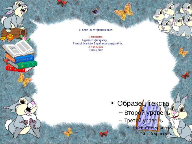 Әліппе- дәптермен жұмыс: 1-тапсырма: Суреттегі фигуралар қандай белгісіне қа...