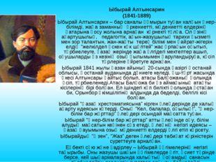 Ыбырай Алтынсарин (1841-1889) Ыбырай Алтынсарин – бар саналы ғұмырын туған ха