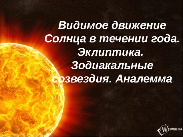 Видимое движение Солнца в течении года. Эклиптика. Зодиакальные созвездия. Ан...