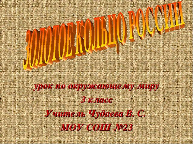 урок по окружающему миру 3 класс Учитель Чудаева В. С. МОУ СОШ №23