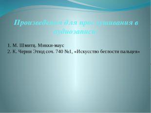 Произведения для прослушивания в аудиозаписи: 1. М. Шмитц. Микки-маус 2. К. Ч