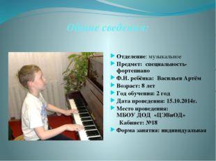 Общие сведения: Отделение: музыкальное Предмет: специальность-фортепиано Ф.И.