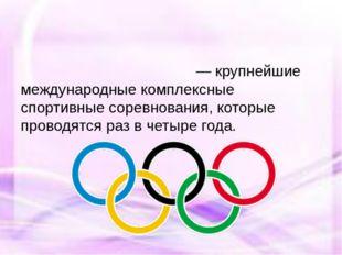Олимпи́йские и́гры— крупнейшие международные комплексные спортивныесоревно