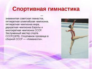 Спортивная гимнастика Не́лли Влади́мировна Ким— знаменитаясоветская гимнаст