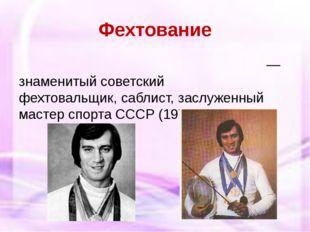 Фехтование Ви́ктор Алексе́евич Кровопу́сков— знаменитый советский фехтовальщ