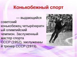 Конькобежный спорт Евге́ний Рома́нович Гри́шин— выдающийся советский конько