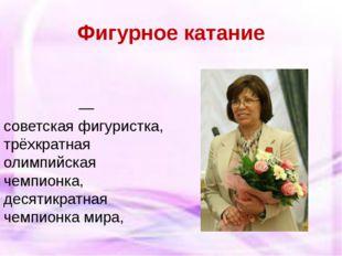 Фигурное катание Ири́на Константи́новна Роднина́—советскаяфигуристка, трёхк