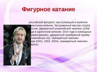 Фигурное катание Евге́ний Ви́кторович Плю́щенко-российскийфигурист, выступаю