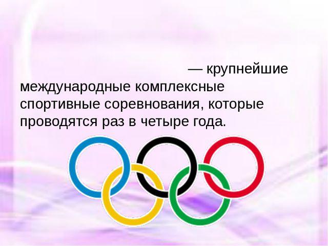 Олимпи́йские и́гры— крупнейшие международные комплексные спортивныесоревно...