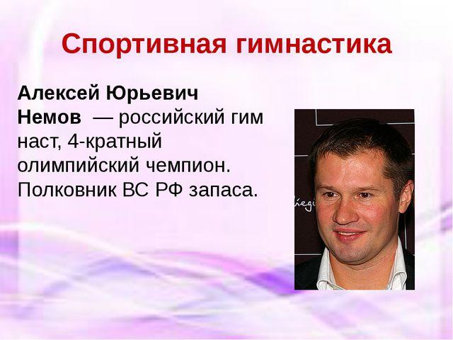 Спортивная гимнастика Алексей Юрьевич Немов—российскийгимнаст, 4-кратный...