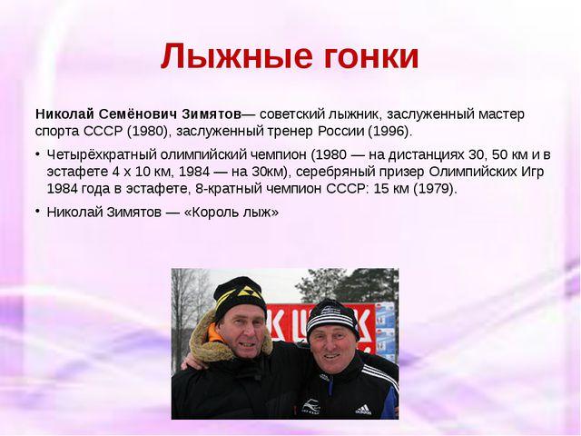 Лыжные гонки Николай Семёнович Зимятов— советскийлыжник,заслуженный мастер...
