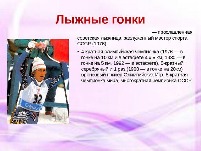 Лыжные гонки Раи́са Петро́вна Смета́нина— прославленная советская лыжница,...